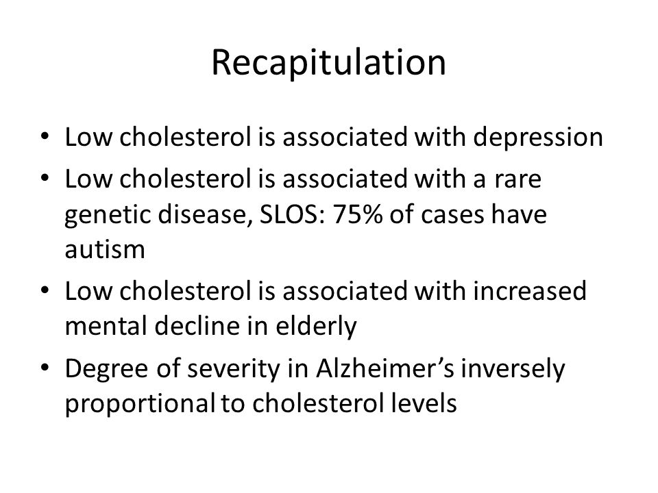 Recapitulation Low cholesterol is associated with depression Low cholesterol is associated with a rare genetic disease, SLOS: 75% of cases have autism