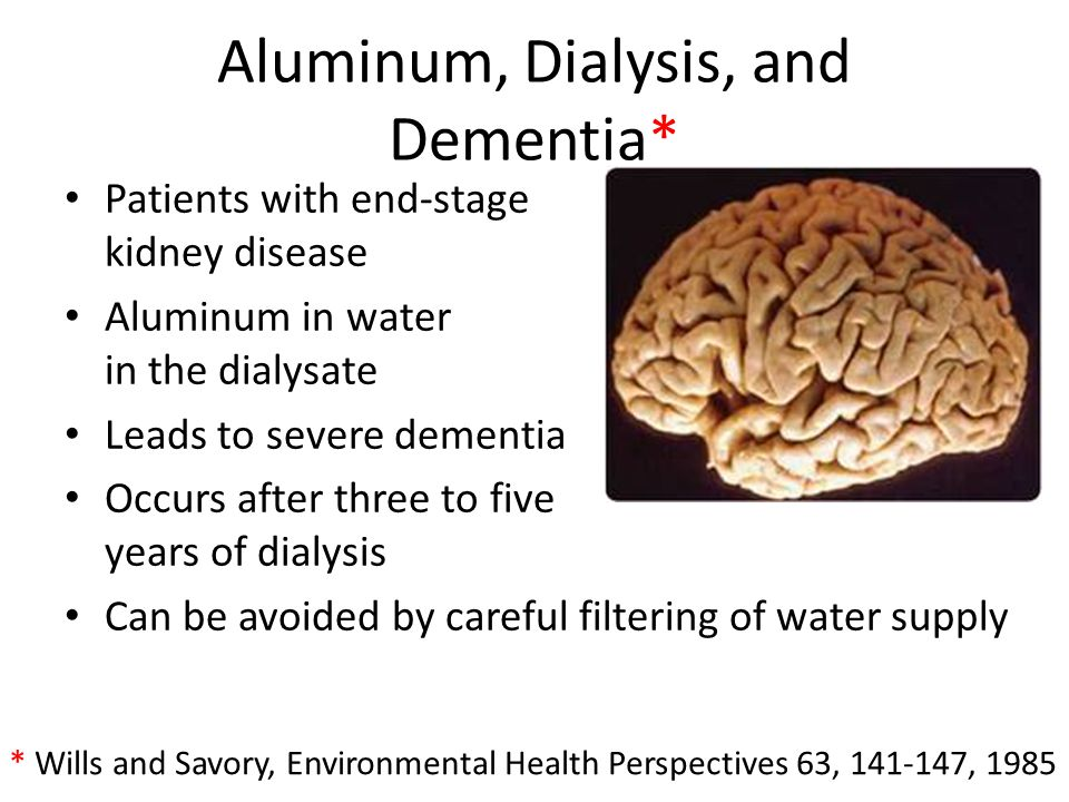 Aluminum, Dialysis, and Dementia* * Wills and Savory, Environmental Health Perspectives 63, 141-147, 1985 Patients with end-stage kidney disease Alumi