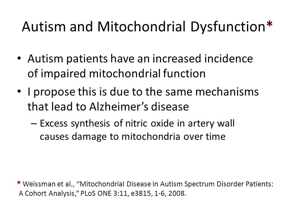 Autism patients have an increased incidence of impaired mitochondrial function I propose this is due to the same mechanisms that lead to Alzheimer's d