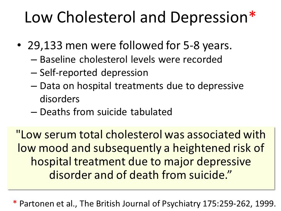 Low Cholesterol and Depression* 29,133 men were followed for 5-8 years. – Baseline cholesterol levels were recorded – Self-reported depression – Data