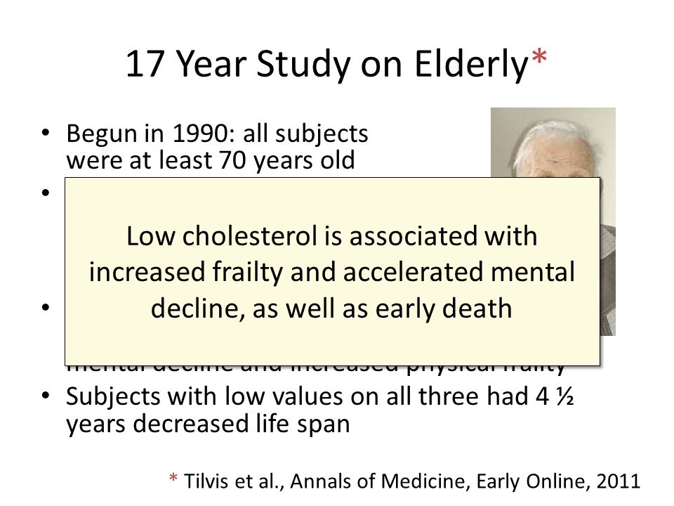 17 Year Study on Elderly* Begun in 1990: all subjects were at least 70 years old Measured serum cholesterol, ability to synthesize cholesterol, and ab