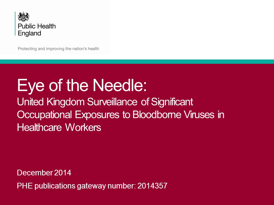 Eye of the Needle: United Kingdom Surveillance of Significant Occupational Exposures to Bloodborne Viruses in Healthcare Workers December 2014 PHE pub