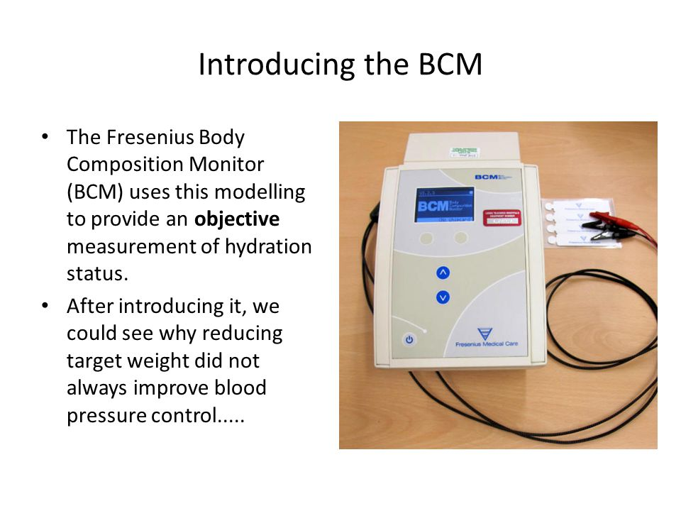 Introducing the BCM The Fresenius Body Composition Monitor (BCM) uses this modelling to provide an objective measurement of hydration status.
