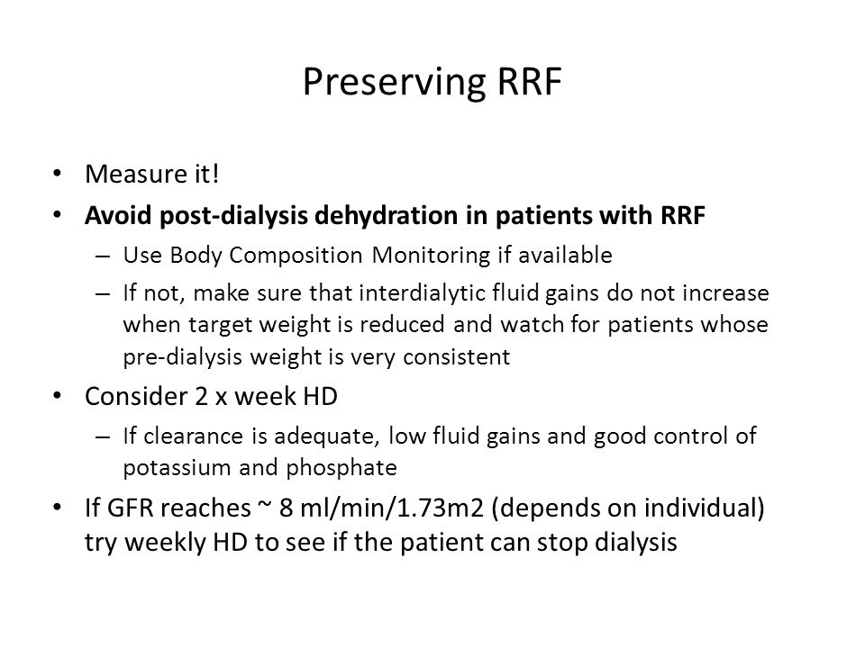 Preserving RRF Measure it! Avoid post-dialysis dehydration in patients with RRF – Use Body Composition Monitoring if available – If not, make sure tha