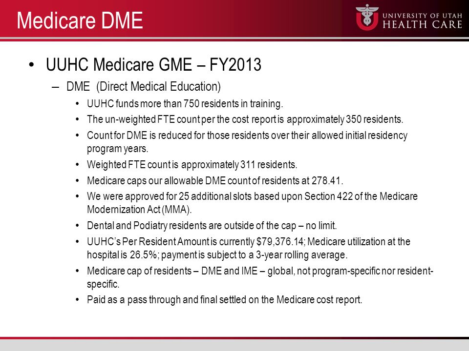 Medicare DME UUHC Medicare GME – FY2013 – DME (Direct Medical Education) UUHC funds more than 750 residents in training.