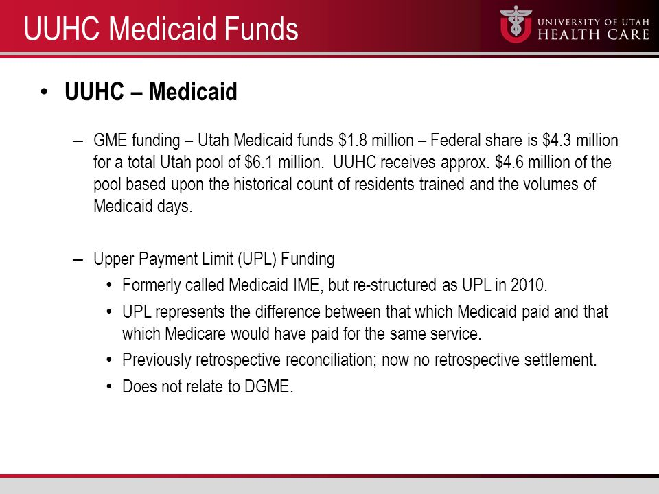 UUHC Medicaid Funds UUHC – Medicaid – GME funding – Utah Medicaid funds $1.8 million – Federal share is $4.3 million for a total Utah pool of $6.1 million.