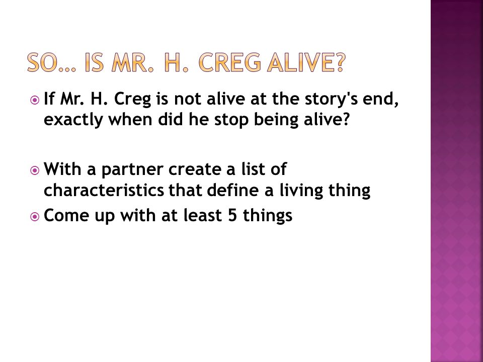  If Mr.H. Creg is not alive at the story s end, exactly when did he stop being alive.