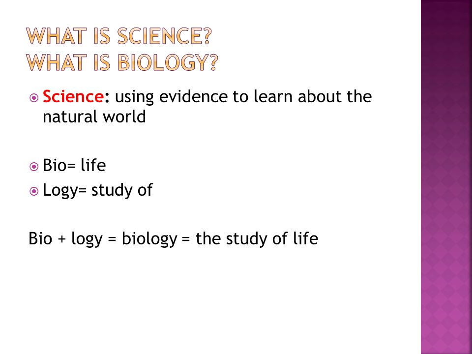  Science: using evidence to learn about the natural world  Bio= life  Logy= study of Bio + logy = biology = the study of life