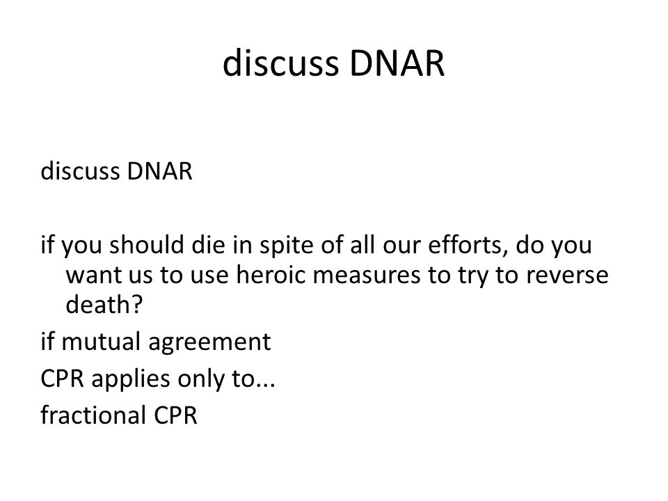 discuss DNAR if you should die in spite of all our efforts, do you want us to use heroic measures to try to reverse death? if mutual agreement CPR app