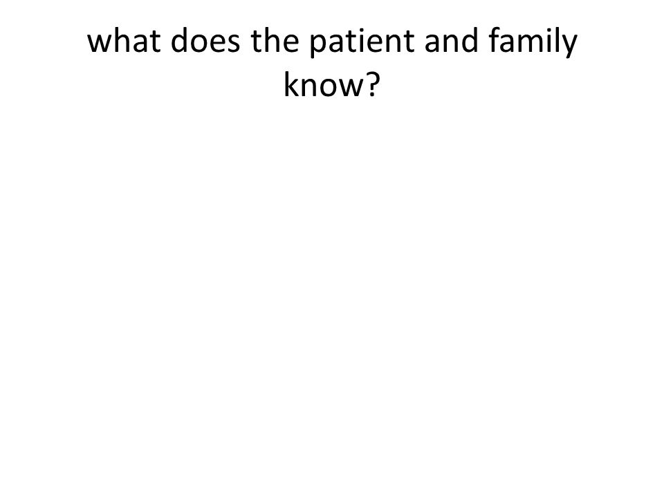 what does the patient and family know?