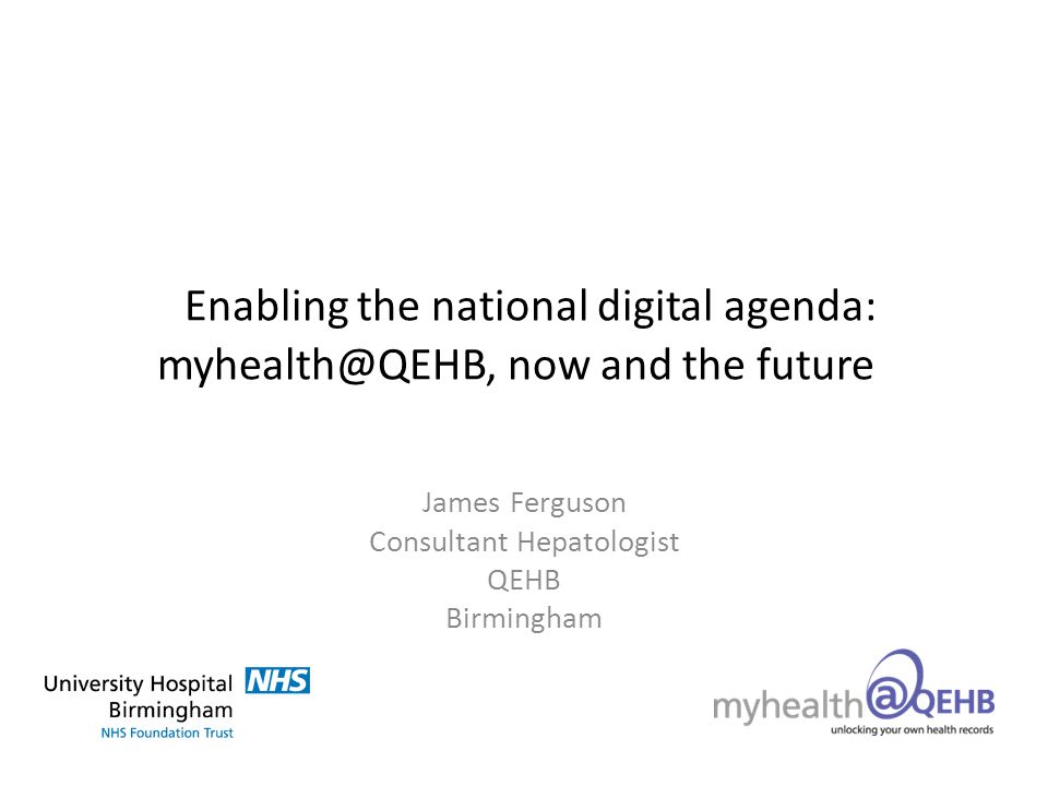 Enabling the national digital agenda: myhealth@QEHB, now and the future James Ferguson Consultant Hepatologist QEHB Birmingham