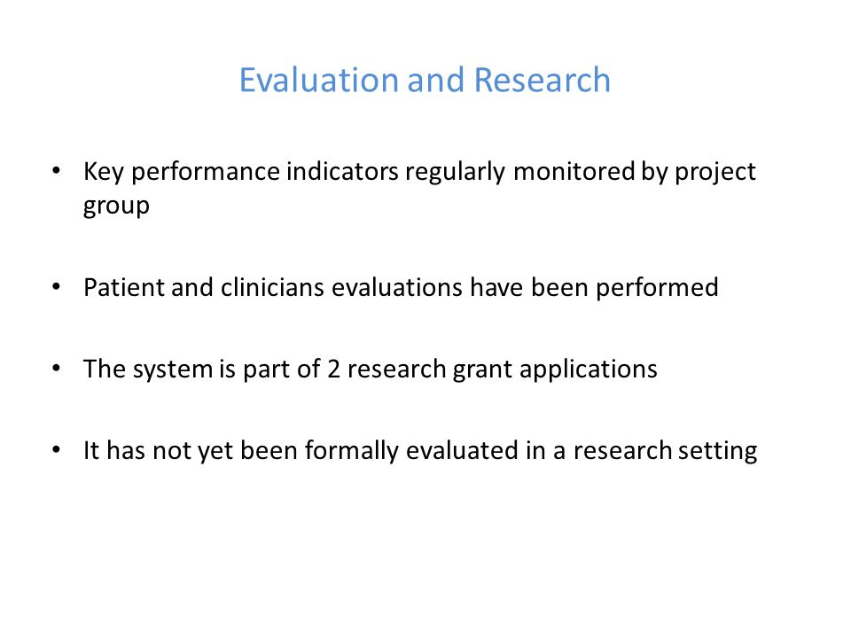 Evaluation and Research Key performance indicators regularly monitored by project group Patient and clinicians evaluations have been performed The sys