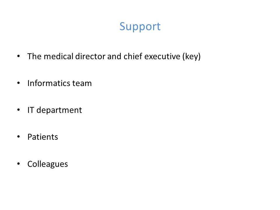 Support The medical director and chief executive (key) Informatics team IT department Patients Colleagues