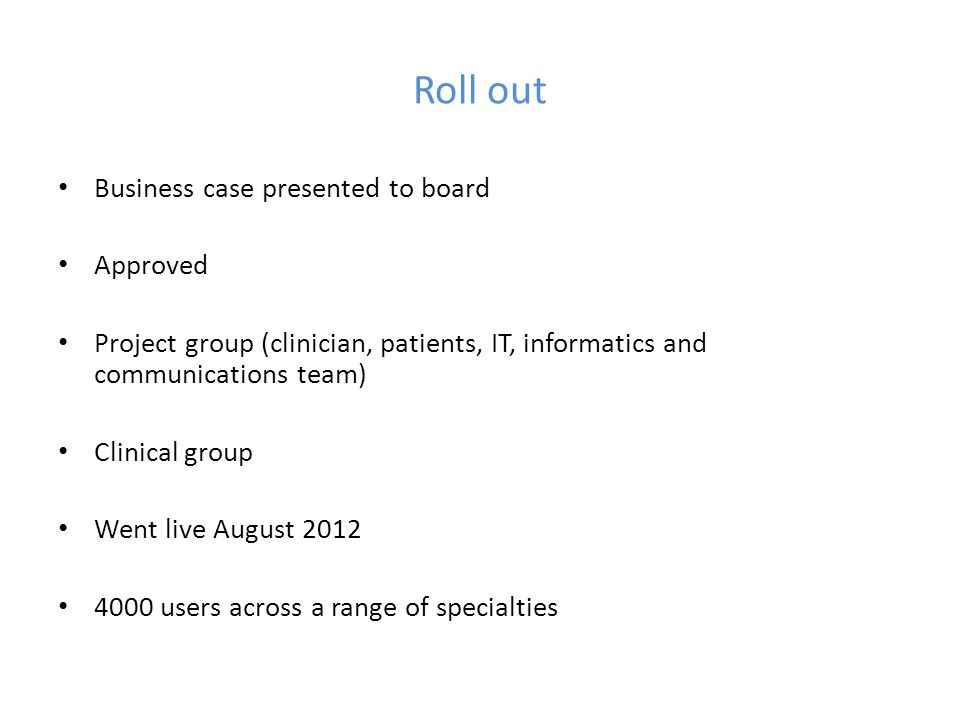 Roll out Business case presented to board Approved Project group (clinician, patients, IT, informatics and communications team) Clinical group Went li