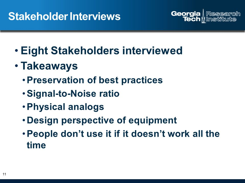 Eight Stakeholders interviewed Takeaways Preservation of best practices Signal-to-Noise ratio Physical analogs Design perspective of equipment People don't use it if it doesn't work all the time Stakeholder Interviews 11