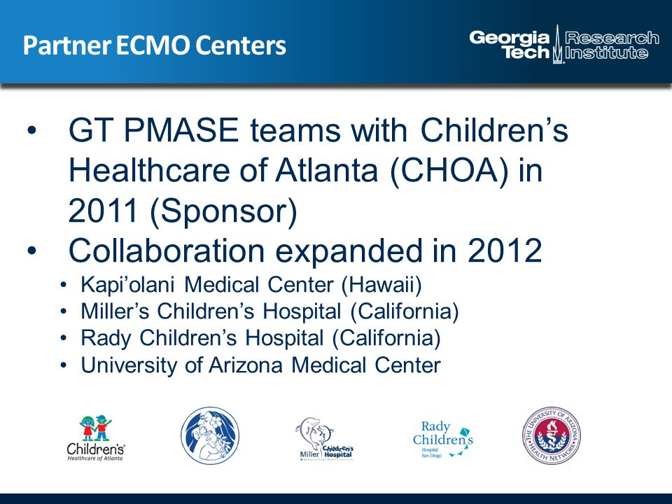Partner ECMO Centers GT PMASE teams with Children's Healthcare of Atlanta (CHOA) in 2011 (Sponsor) Collaboration expanded in 2012 Kapi'olani Medical Center (Hawaii) Miller's Children's Hospital (California) Rady Children's Hospital (California) University of Arizona Medical Center
