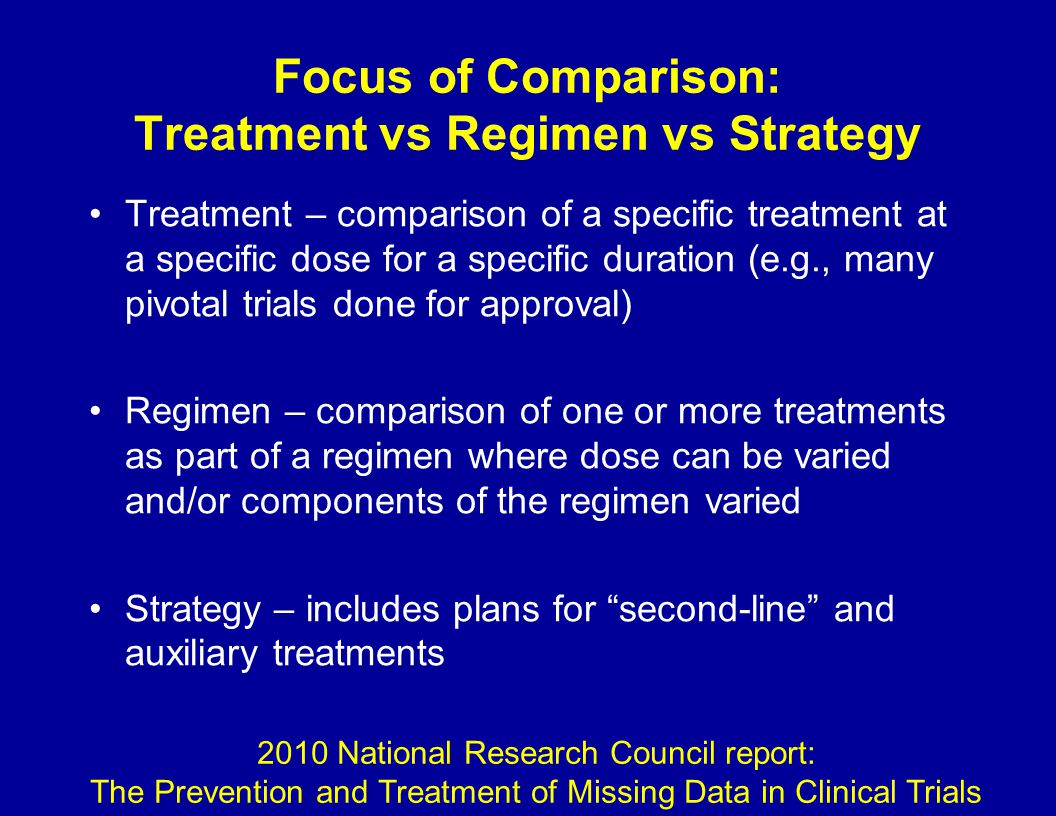 Focus of Comparison: Treatment vs Regimen vs Strategy Treatment – comparison of a specific treatment at a specific dose for a specific duration (e.g., many pivotal trials done for approval) Regimen – comparison of one or more treatments as part of a regimen where dose can be varied and/or components of the regimen varied Strategy – includes plans for second-line and auxiliary treatments 2010 National Research Council report: The Prevention and Treatment of Missing Data in Clinical Trials