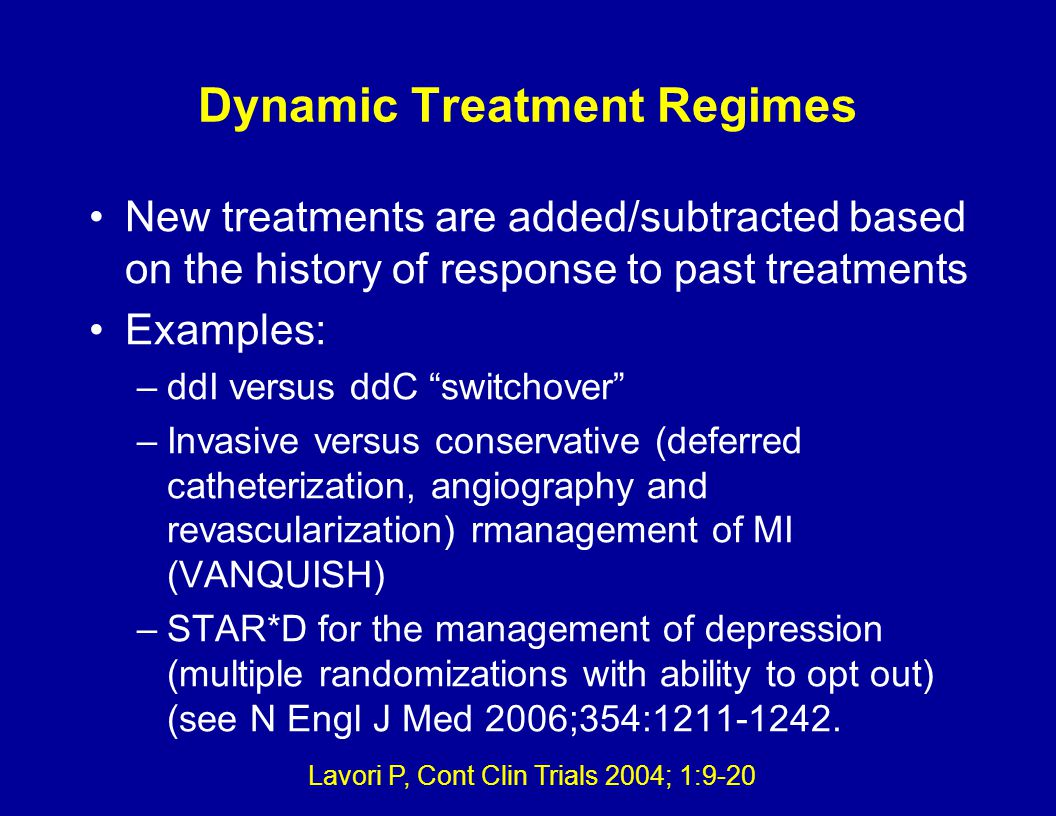 Dynamic Treatment Regimes New treatments are added/subtracted based on the history of response to past treatments Examples: –ddI versus ddC switchover –Invasive versus conservative (deferred catheterization, angiography and revascularization) rmanagement of MI (VANQUISH) –STAR*D for the management of depression (multiple randomizations with ability to opt out) (see N Engl J Med 2006;354:1211-1242.