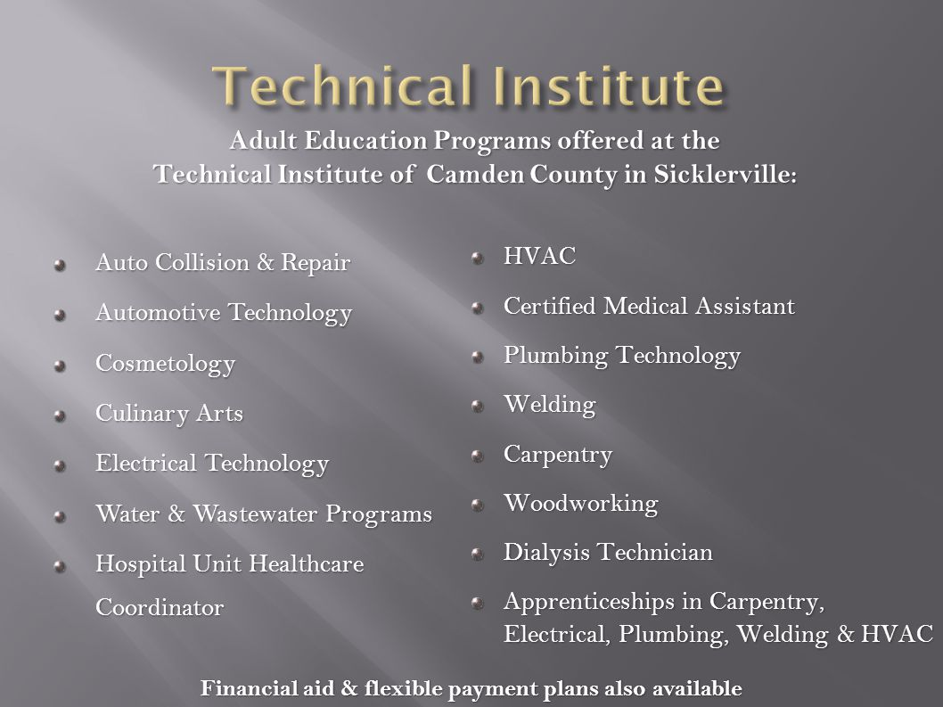 Auto Collision & Repair Automotive Technology Cosmetology Culinary Arts Electrical Technology Water & Wastewater Programs Hospital Unit Healthcare Coordinator HVAC Certified Medical Assistant Plumbing Technology WeldingCarpentryWoodworking Dialysis Technician Apprenticeships in Carpentry, Electrical, Plumbing, Welding & HVAC Financial aid & flexible payment plans also available Adult Education Programs offered at the Technical Institute of Camden County in Sicklerville: