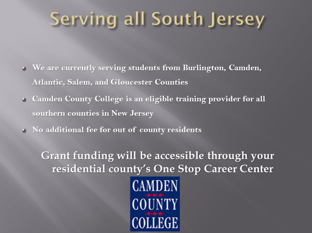 We are currently serving students from Burlington, Camden, Atlantic, Salem, and Gloucester Counties Camden County College is an eligible training provider for all southern counties in New Jersey No additional fee for out of county residents Grant funding will be accessible through your residential county's One Stop Career Center