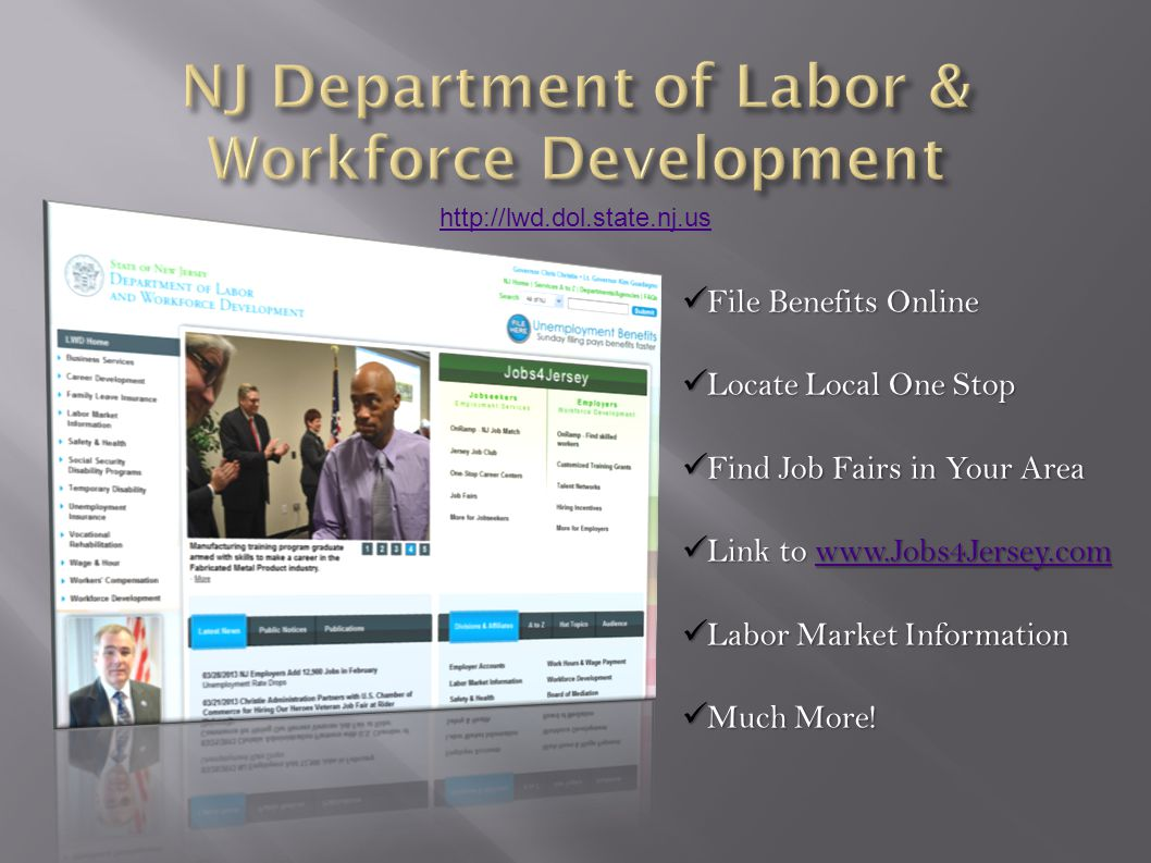 http://lwd.dol.state.nj.us File Benefits Online File Benefits Online Locate Local One Stop Locate Local One Stop Find Job Fairs in Your Area Find Job Fairs in Your Area Link to www.Jobs4Jersey.com Link to www.Jobs4Jersey.comwww.Jobs4Jersey.com Labor Market Information Labor Market Information Much More.