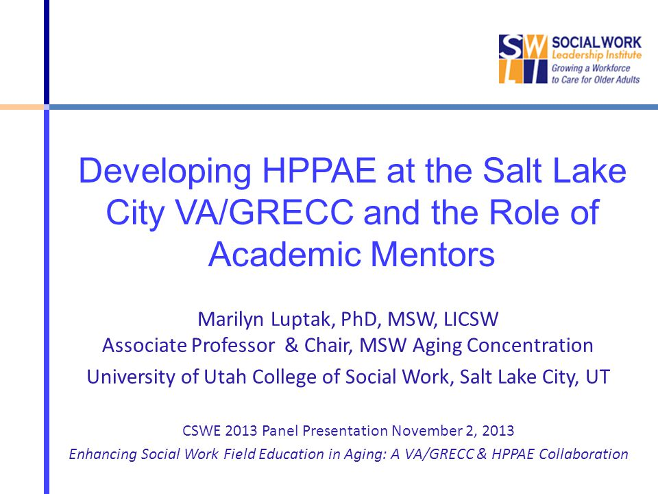 Developing HPPAE at the Salt Lake City VA/GRECC and the Role of Academic Mentors Marilyn Luptak, PhD, MSW, LICSW Associate Professor & Chair, MSW Aging Concentration University of Utah College of Social Work, Salt Lake City, UT CSWE 2013 Panel Presentation November 2, 2013 Enhancing Social Work Field Education in Aging: A VA/GRECC & HPPAE Collaboration