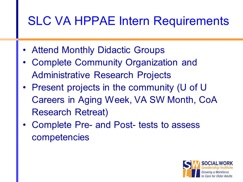 SLC VA HPPAE Intern Requirements Attend Monthly Didactic Groups Complete Community Organization and Administrative Research Projects Present projects in the community (U of U Careers in Aging Week, VA SW Month, CoA Research Retreat) Complete Pre- and Post- tests to assess competencies