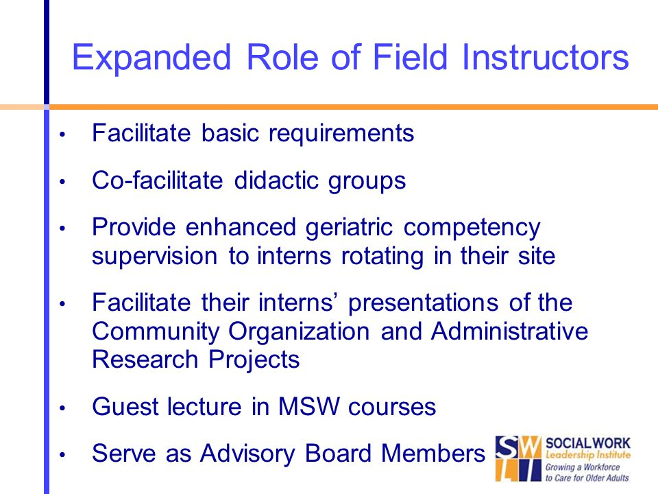 Expanded Role of Field Instructors Facilitate basic requirements Co-facilitate didactic groups Provide enhanced geriatric competency supervision to interns rotating in their site Facilitate their interns' presentations of the Community Organization and Administrative Research Projects Guest lecture in MSW courses Serve as Advisory Board Members