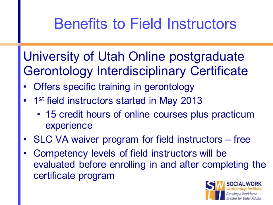 Benefits to Field Instructors University of Utah Online postgraduate Gerontology Interdisciplinary Certificate Offers specific training in gerontology 1 st field instructors started in May 2013 15 credit hours of online courses plus practicum experience SLC VA waiver program for field instructors – free Competency levels of field instructors will be evaluated before enrolling in and after completing the certificate program