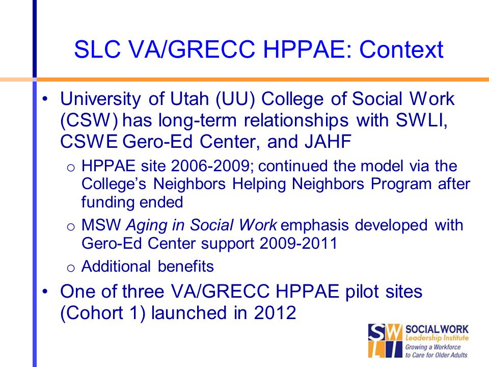 SLC VA/GRECC HPPAE: Context University of Utah (UU) College of Social Work (CSW) has long-term relationships with SWLI, CSWE Gero-Ed Center, and JAHF o HPPAE site 2006-2009; continued the model via the College's Neighbors Helping Neighbors Program after funding ended o MSW Aging in Social Work emphasis developed with Gero-Ed Center support 2009-2011 o Additional benefits One of three VA/GRECC HPPAE pilot sites (Cohort 1) launched in 2012
