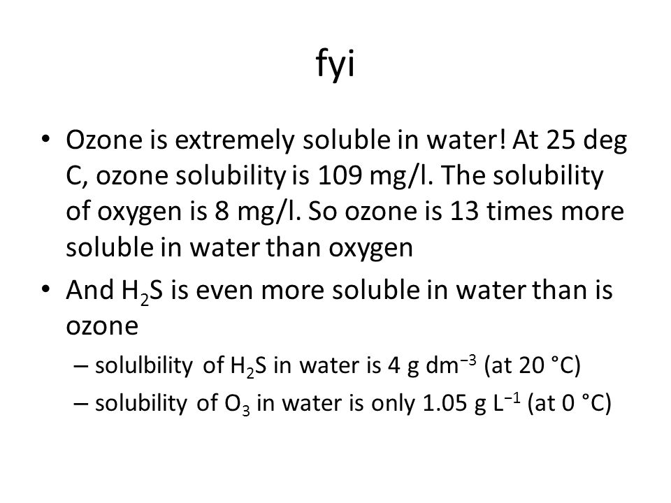 fyi Ozone is extremely soluble in water. At 25 deg C, ozone solubility is 109 mg/l.