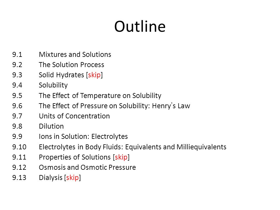 Outline 9.1Mixtures and Solutions 9.2The Solution Process 9.3Solid Hydrates [skip] 9.4Solubility 9.5The Effect of Temperature on Solubility 9.6The Effect of Pressure on Solubility: Henry's Law 9.7Units of Concentration 9.8Dilution 9.9Ions in Solution: Electrolytes 9.10 Electrolytes in Body Fluids: Equivalents and Milliequivalents 9.11Properties of Solutions [skip] 9.12Osmosis and Osmotic Pressure 9.13Dialysis [skip]