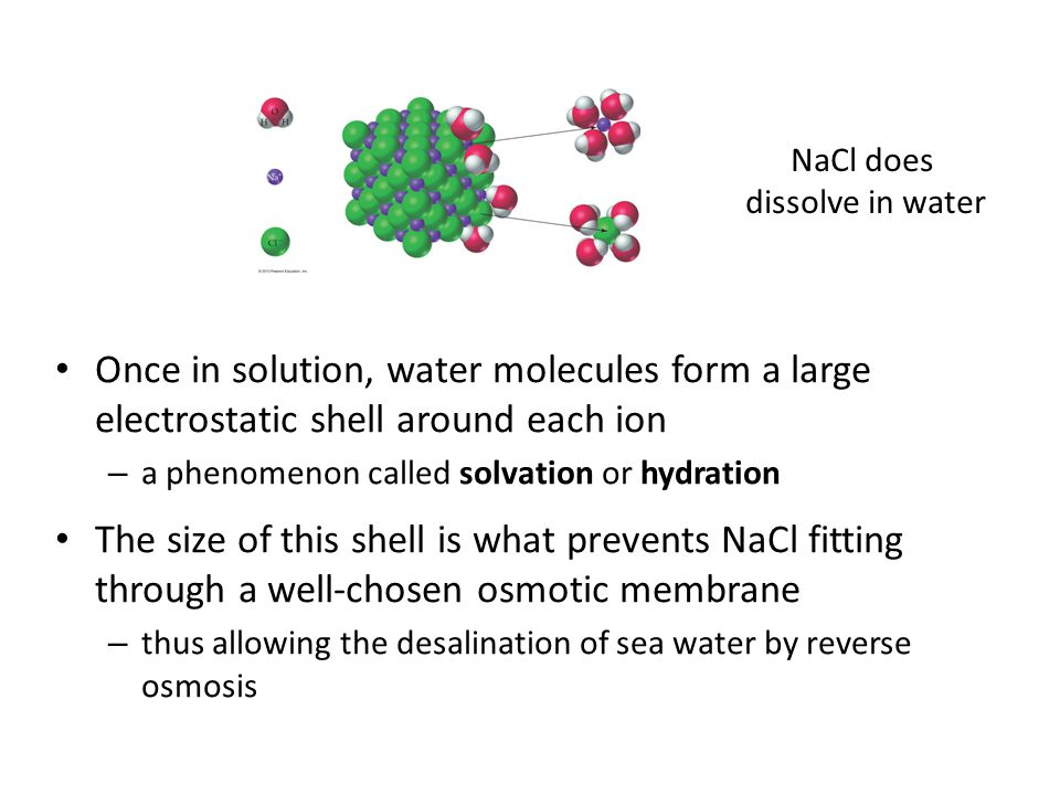 Once in solution, water molecules form a large electrostatic shell around each ion – a phenomenon called solvation or hydration The size of this shell is what prevents NaCl fitting through a well-chosen osmotic membrane – thus allowing the desalination of sea water by reverse osmosis NaCl does dissolve in water