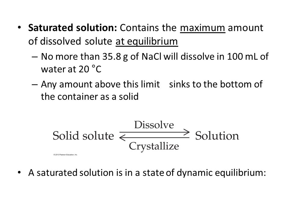 A saturated solution is in a state of dynamic equilibrium: Saturated solution: Contains the maximum amount of dissolved solute at equilibrium – No more than 35.8 g of NaCl will dissolve in 100 mL of water at 20 °C – Any amount above this limit sinks to the bottom of the container as a solid