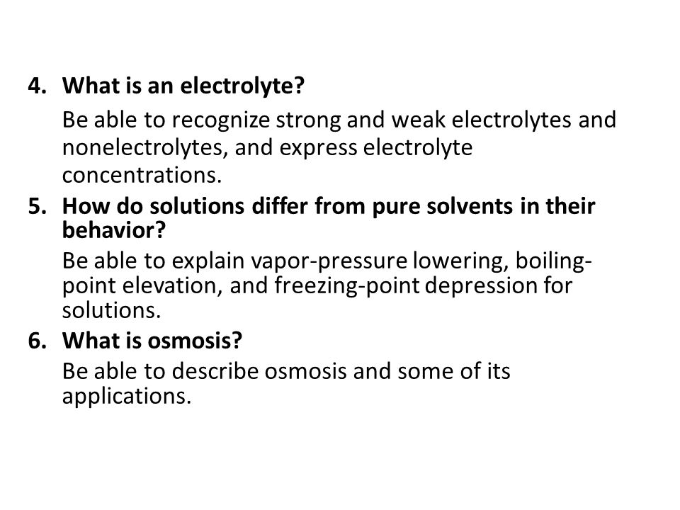 4.What is an electrolyte? Be able to recognize strong and weak electrolytes and nonelectrolytes, and express electrolyte concentrations. 5.How do solu