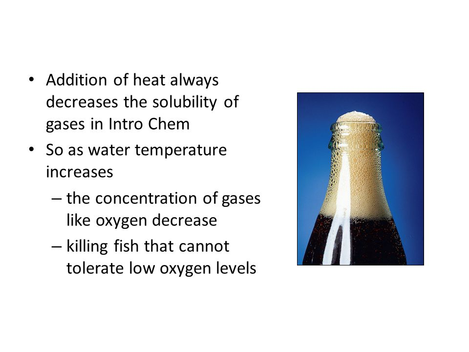 Addition of heat always decreases the solubility of gases in Intro Chem So as water temperature increases – the concentration of gases like oxygen dec