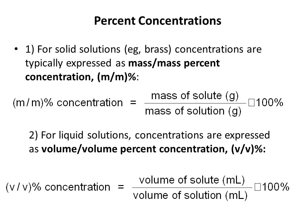 1) For solid solutions (eg, brass) concentrations are typically expressed as mass/mass percent concentration, (m/m)%: 2) For liquid solutions, concentrations are expressed as volume/volume percent concentration, (v/v)%: Percent Concentrations