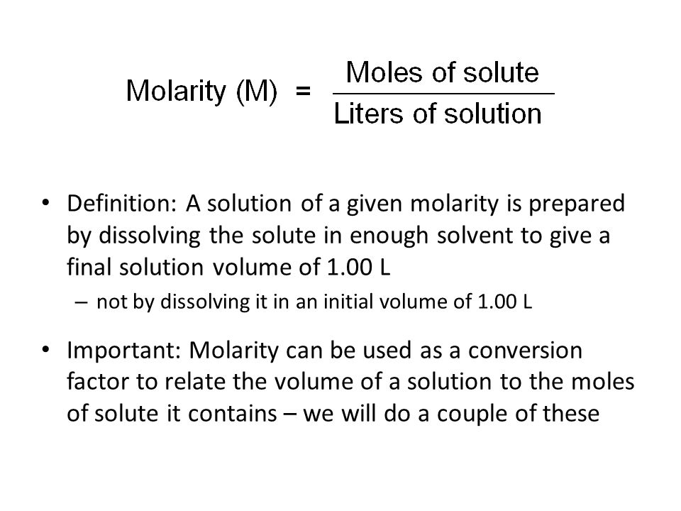 Definition: A solution of a given molarity is prepared by dissolving the solute in enough solvent to give a final solution volume of 1.00 L – not by dissolving it in an initial volume of 1.00 L Important: Molarity can be used as a conversion factor to relate the volume of a solution to the moles of solute it contains – we will do a couple of these