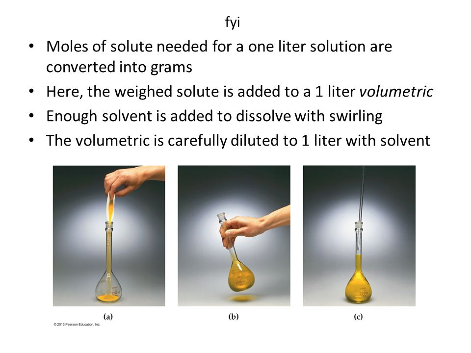 Moles of solute needed for a one liter solution are converted into grams Here, the weighed solute is added to a 1 liter volumetric Enough solvent is added to dissolve with swirling The volumetric is carefully diluted to 1 liter with solvent fyi