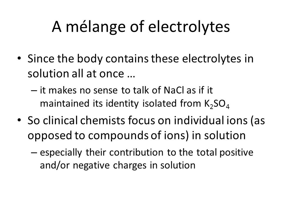 A mélange of electrolytes Since the body contains these electrolytes in solution all at once … – it makes no sense to talk of NaCl as if it maintained its identity isolated from K 2 SO 4 So clinical chemists focus on individual ions (as opposed to compounds of ions) in solution – especially their contribution to the total positive and/or negative charges in solution