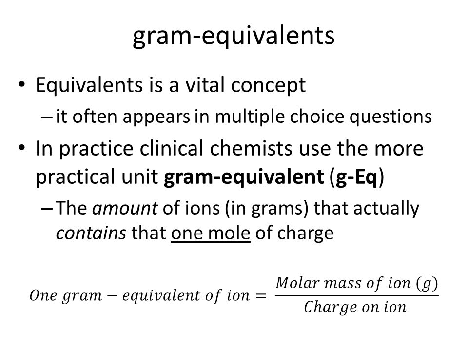 gram-equivalents Equivalents is a vital concept – it often appears in multiple choice questions In practice clinical chemists use the more practical unit gram-equivalent (g-Eq) – The amount of ions (in grams) that actually contains that one mole of charge