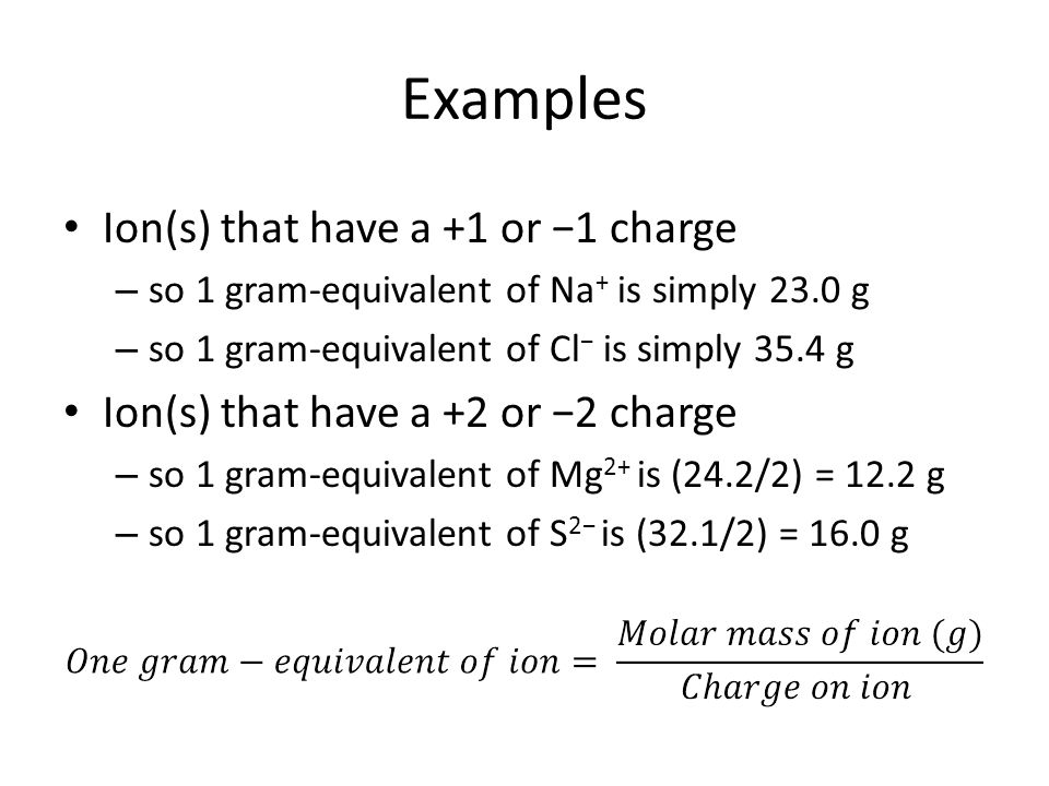 Ion(s) that have a +1 or −1 charge – so 1 gram-equivalent of Na + is simply 23.0 g – so 1 gram-equivalent of Cl − is simply 35.4 g Ion(s) that have a +2 or −2 charge – so 1 gram-equivalent of Mg 2+ is (24.2/2) = 12.2 g – so 1 gram-equivalent of S 2− is (32.1/2) = 16.0 g Examples
