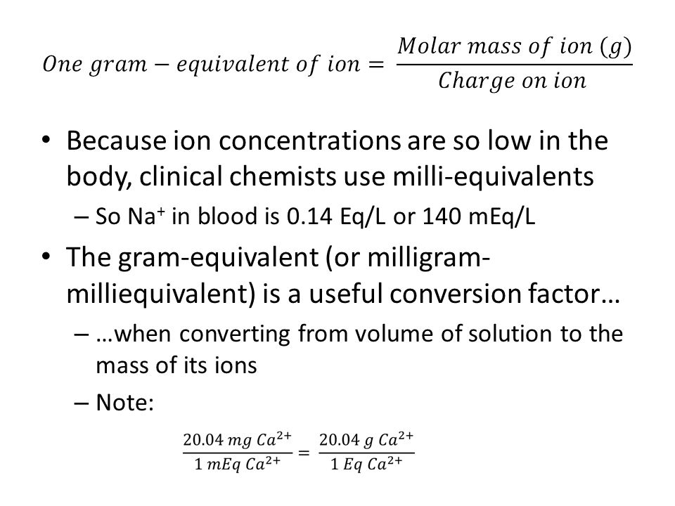 Because ion concentrations are so low in the body, clinical chemists use milli-equivalents – So Na + in blood is 0.14 Eq/L or 140 mEq/L The gram-equivalent (or milligram- milliequivalent) is a useful conversion factor… – …when converting from volume of solution to the mass of its ions – Note: