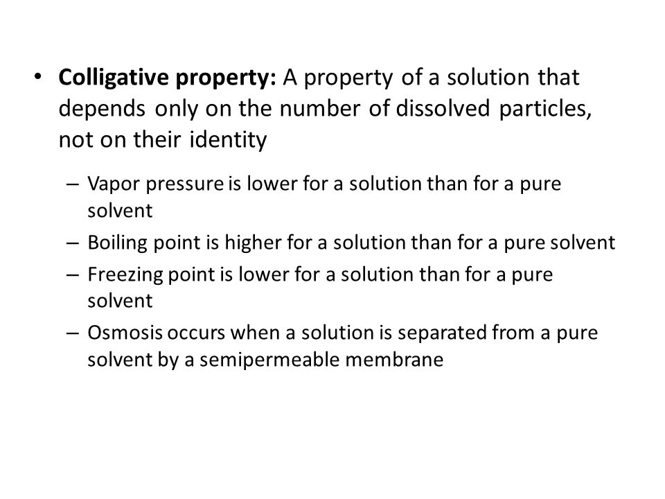 Colligative property: A property of a solution that depends only on the number of dissolved particles, not on their identity – Vapor pressure is lower for a solution than for a pure solvent – Boiling point is higher for a solution than for a pure solvent – Freezing point is lower for a solution than for a pure solvent – Osmosis occurs when a solution is separated from a pure solvent by a semipermeable membrane