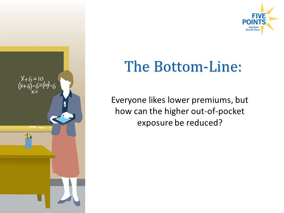 Everyone likes lower premiums, but how can the higher out-of-pocket exposure be reduced.