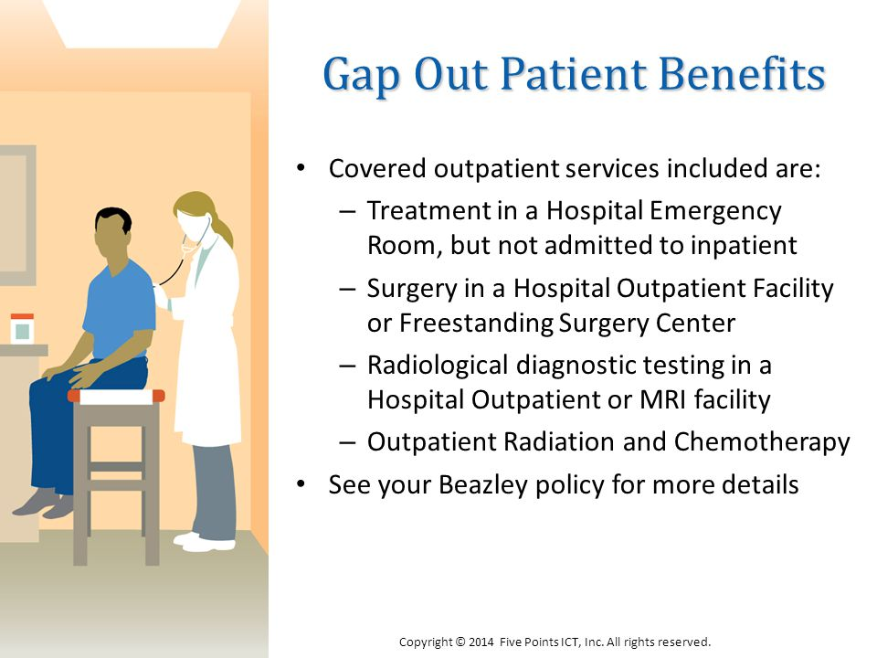 Gap Out Patient Benefits Covered outpatient services included are: – Treatment in a Hospital Emergency Room, but not admitted to inpatient – Surgery in a Hospital Outpatient Facility or Freestanding Surgery Center – Radiological diagnostic testing in a Hospital Outpatient or MRI facility – Outpatient Radiation and Chemotherapy See your Beazley policy for more details Copyright © 2014 Five Points ICT, Inc.