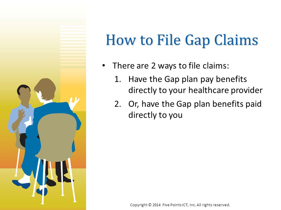 How to File Gap Claims There are 2 ways to file claims: 1.Have the Gap plan pay benefits directly to your healthcare provider 2.Or, have the Gap plan benefits paid directly to you Copyright © 2014 Five Points ICT, Inc.