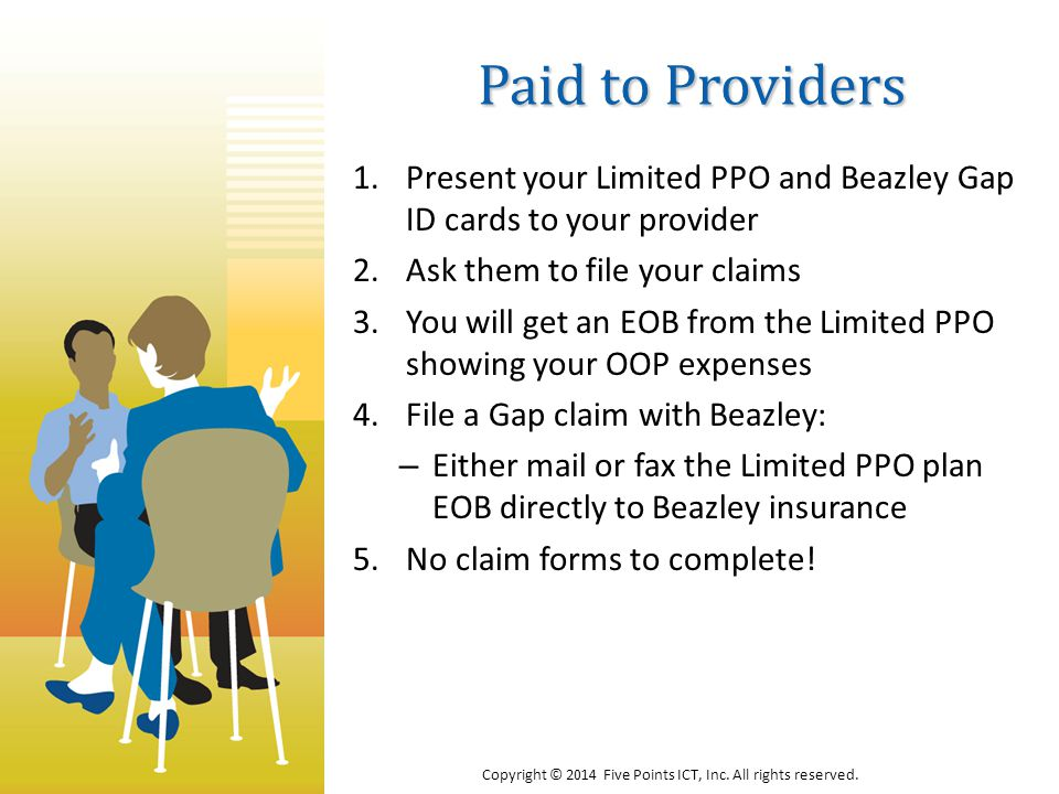 Paid to Providers 1.Present your Limited PPO and Beazley Gap ID cards to your provider 2.Ask them to file your claims 3.You will get an EOB from the Limited PPO showing your OOP expenses 4.File a Gap claim with Beazley: – Either mail or fax the Limited PPO plan EOB directly to Beazley insurance 5.No claim forms to complete.