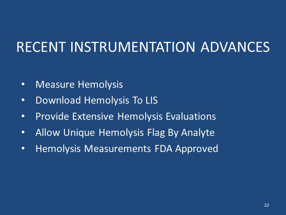 RECENT INSTRUMENTATION ADVANCES Measure Hemolysis Download Hemolysis To LIS Provide Extensive Hemolysis Evaluations Allow Unique Hemolysis Flag By Analyte Hemolysis Measurements FDA Approved 22