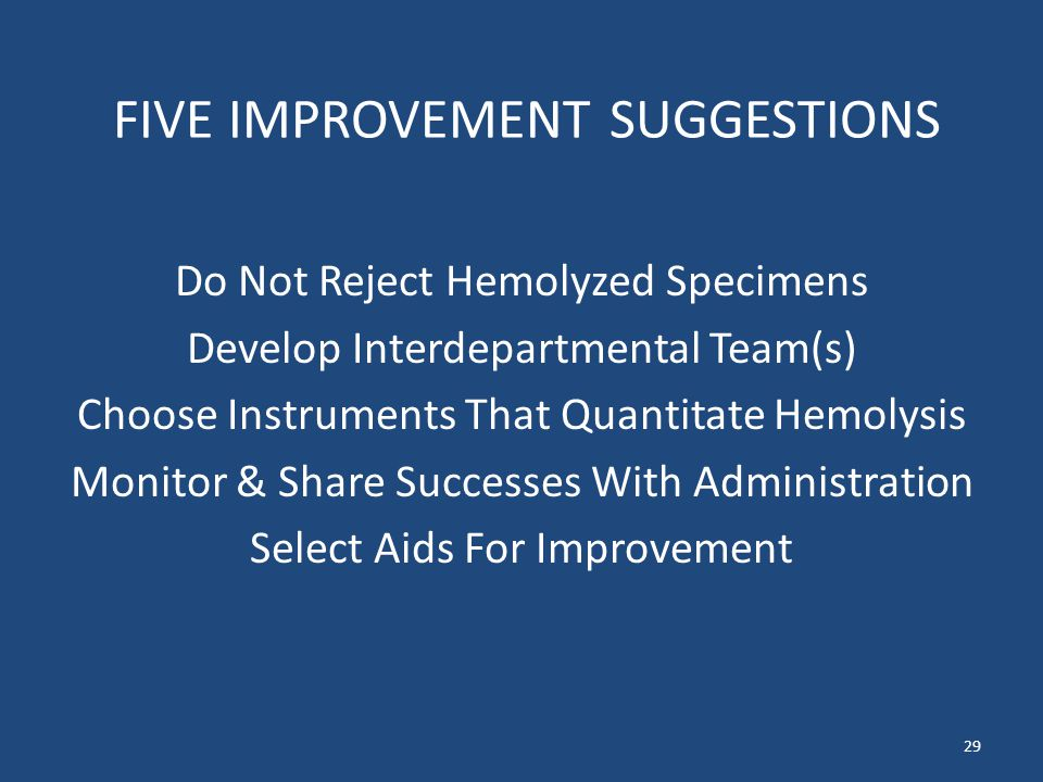 FIVE IMPROVEMENT SUGGESTIONS Do Not Reject Hemolyzed Specimens Develop Interdepartmental Team(s) Choose Instruments That Quantitate Hemolysis Monitor & Share Successes With Administration Select Aids For Improvement 29
